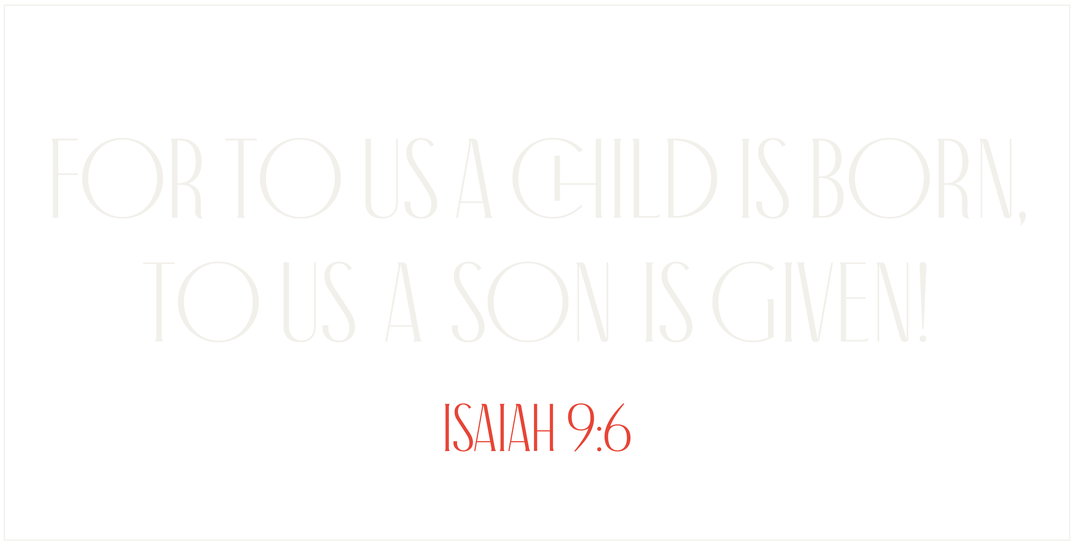 For to us a child is born, to us a son is given! Isaiah 9:6